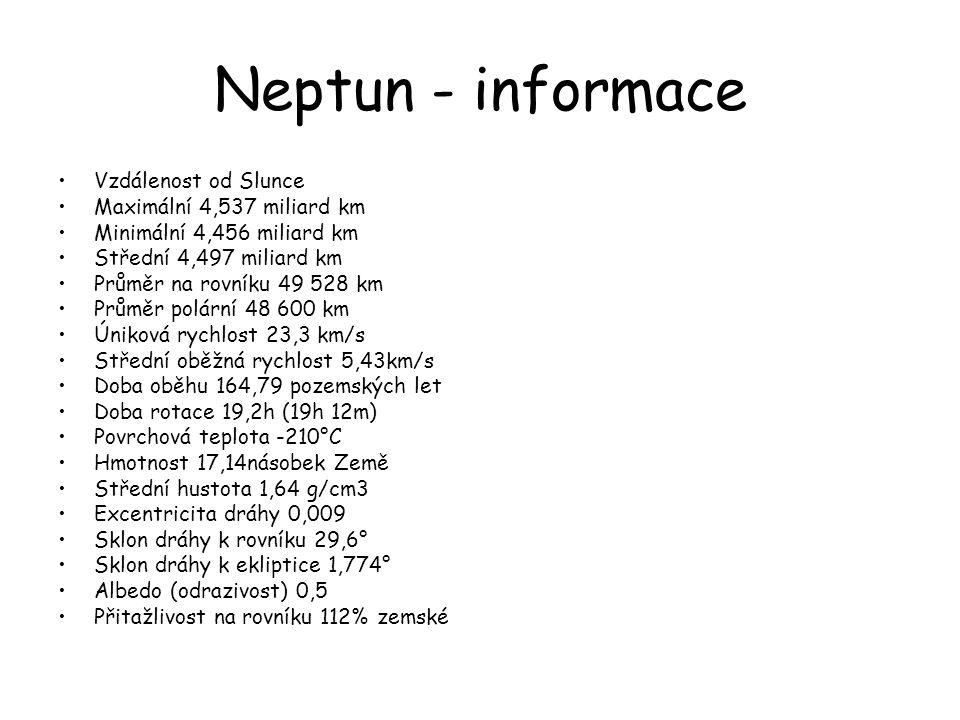 Neptun - informace •Vzdálenost od Slunce •Maximální 4,537 miliard km •Minimální 4,456 miliard km •Střední 4,497 miliard km •Průměr na rovníku 49 528 k