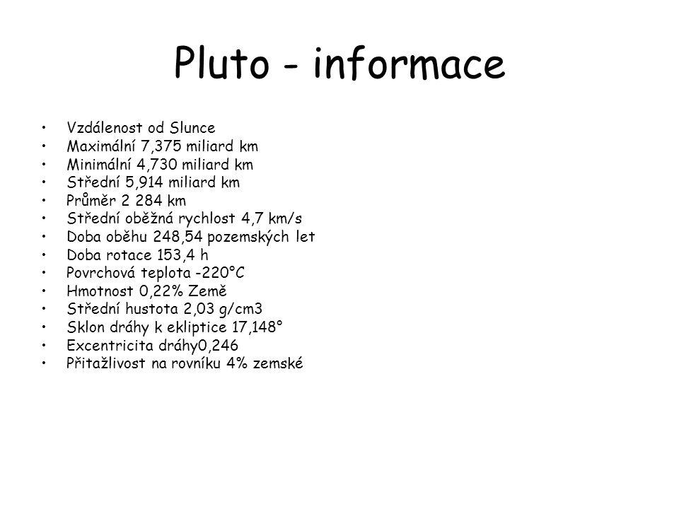 Pluto - informace •Vzdálenost od Slunce •Maximální 7,375 miliard km •Minimální 4,730 miliard km •Střední 5,914 miliard km •Průměr 2 284 km •Střední ob