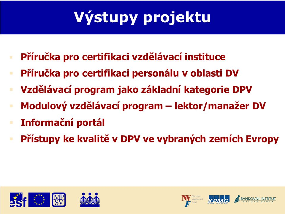 Výstupy projektu  Příručka pro certifikaci vzdělávací instituce  Příručka pro certifikaci personálu v oblasti DV  Vzdělávací program jako základní kategorie DPV  Modulový vzdělávací program – lektor/manažer DV  Informační portál  Přístupy ke kvalitě v DPV ve vybraných zemích Evropy