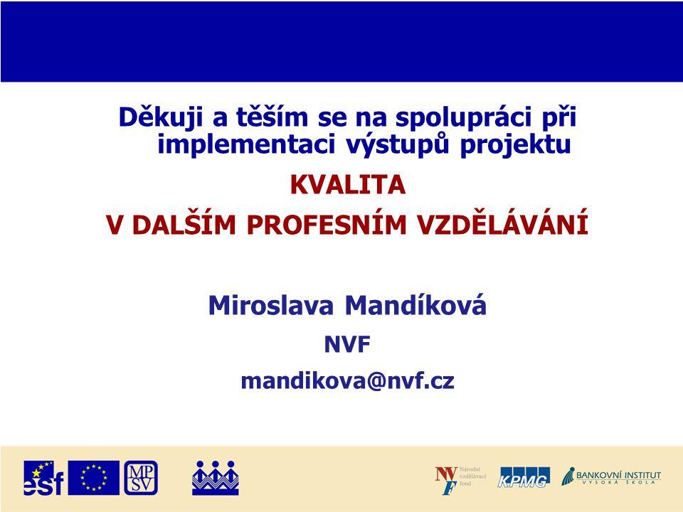 Děkuji a těším se na spolupráci při implementaci výstupů projektu KVALITA V DALŠÍM PROFESNÍM VZDĚLÁVÁNÍ Miroslava Mandíková NVF mandikova@nvf.cz
