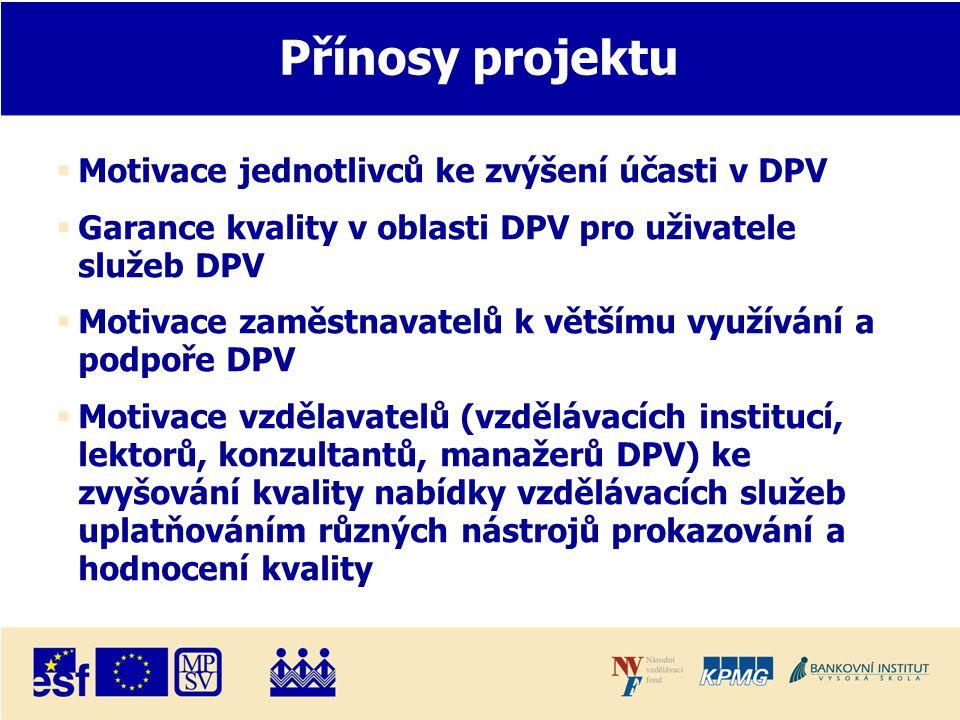 Přínosy projektu  Motivace jednotlivců ke zvýšení účasti v DPV  Garance kvality v oblasti DPV pro uživatele služeb DPV  Motivace zaměstnavatelů k většímu využívání a podpoře DPV  Motivace vzdělavatelů (vzdělávacích institucí, lektorů, konzultantů, manažerů DPV) ke zvyšování kvality nabídky vzdělávacích služeb uplatňováním různých nástrojů prokazování a hodnocení kvality