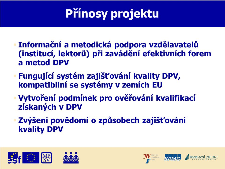 Přínosy projektu  Informační a metodická podpora vzdělavatelů (institucí, lektorů) při zavádění efektivních forem a metod DPV  Fungující systém zajišťování kvality DPV, kompatibilní se systémy v zemích EU  Vytvoření podmínek pro ověřování kvalifikací získaných v DPV  Zvýšení povědomí o způsobech zajišťování kvality DPV