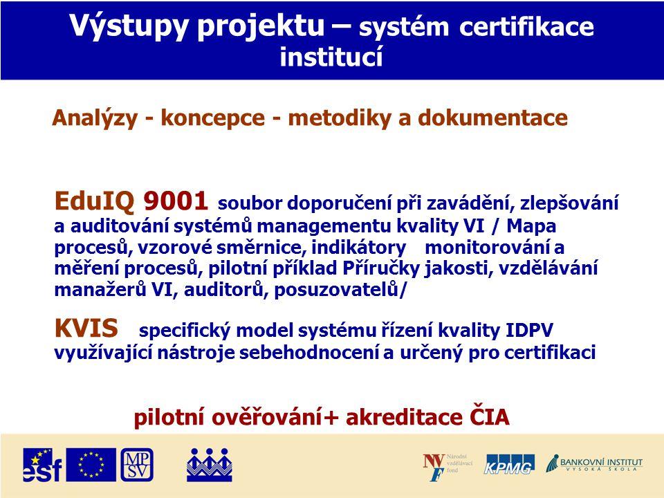 Výstupy projektu – systém certifikace institucí Analýzy - koncepce - metodiky a dokumentace EduIQ 9001 soubor doporučení při zavádění, zlepšování a auditování systémů managementu kvality VI / Mapa procesů, vzorové směrnice, indikátory monitorování a měření procesů, pilotní příklad Příručky jakosti, vzdělávání manažerů VI, auditorů, posuzovatelů/ KVIS specifický model systému řízení kvality IDPV využívající nástroje sebehodnocení a určený pro certifikaci pilotní ověřování+ akreditace ČIA