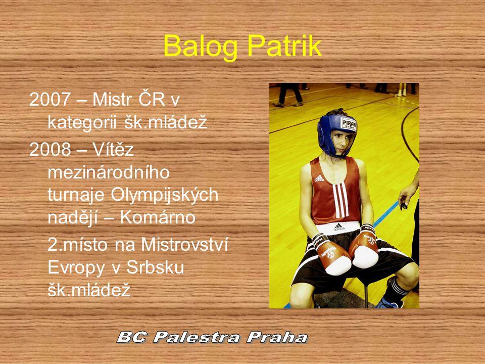 Balog Patrik 2007 – Mistr ČR v kategorii šk.mládež 2008 – Vítěz mezinárodního turnaje Olympijských nadějí – Komárno 2.místo na Mistrovství Evropy v Sr