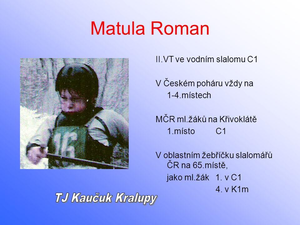 Matula Roman II.VT ve vodním slalomu C1 V Českém poháru vždy na 1-4.místech MČR ml.žáků na Křivoklátě 1.místoC1 V oblastním žebříčku slalomářů ČR na 6