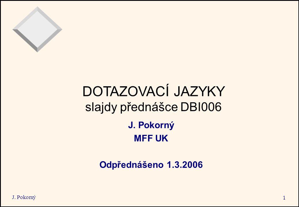 J. Pokorný 1 DOTAZOVACÍ JAZYKY slajdy přednášce DBI006 J. Pokorný MFF UK Odpřednášeno 1.3.2006