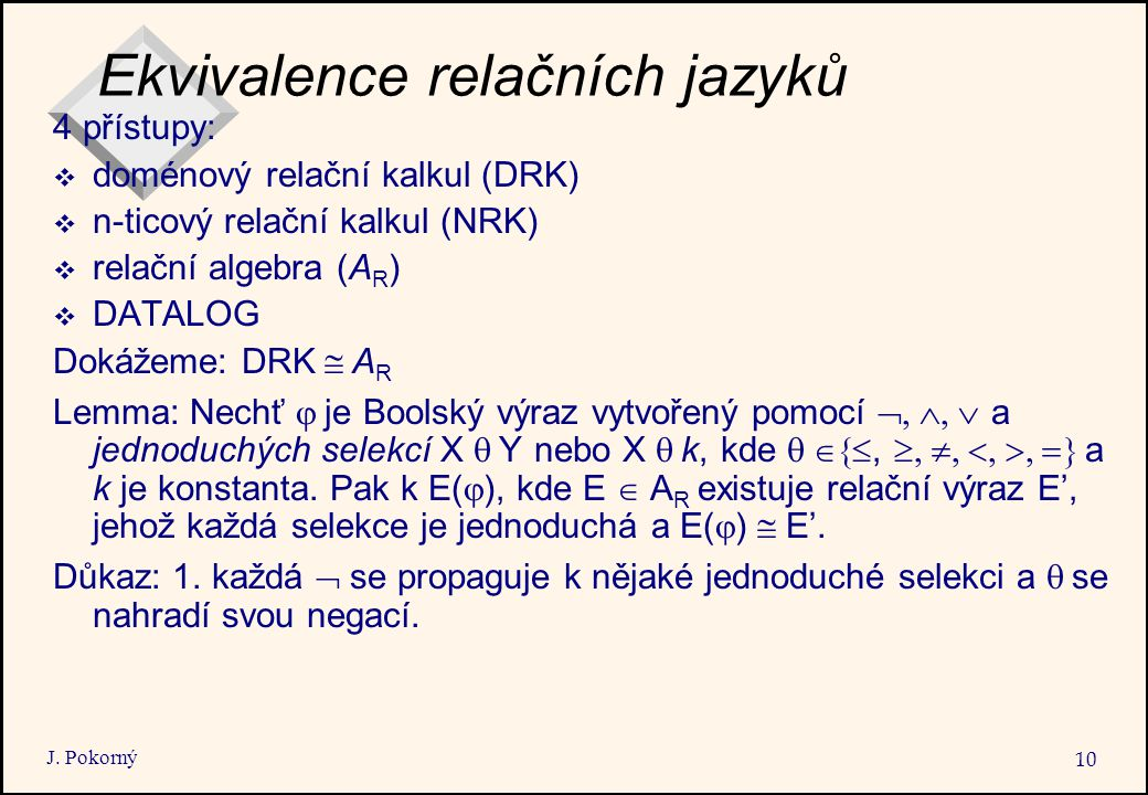 J. Pokorný 10 Ekvivalence relačních jazyků 4 přístupy:  doménový relační kalkul (DRK)  n-ticový relační kalkul (NRK)  relační algebra (A R )  DATA