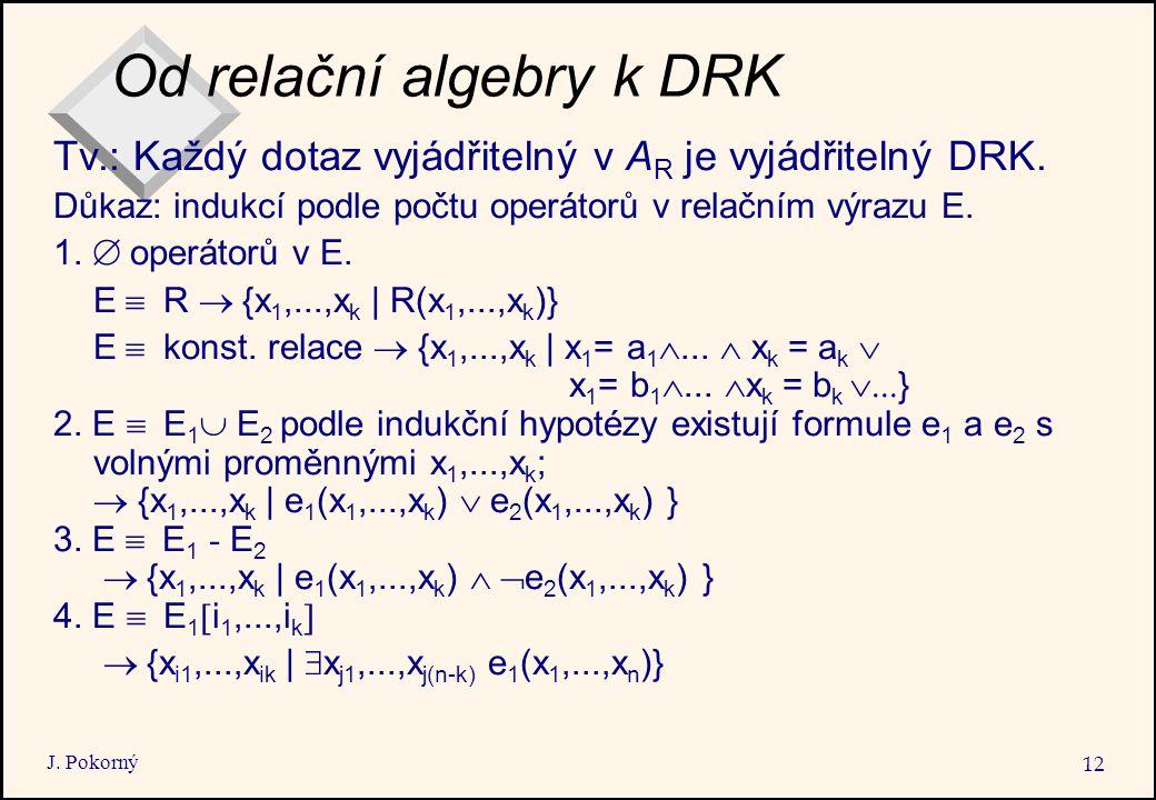 J. Pokorný 12 Od relační algebry k DRK Tv.: Každý dotaz vyjádřitelný v A R je vyjádřitelný DRK.