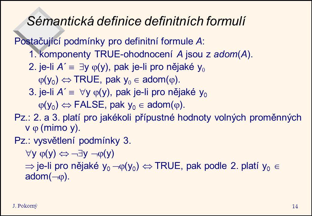 J. Pokorný 14 Sémantická definice definitních formulí Postačující podmínky pro definitní formule A: 1. komponenty TRUE-ohodnocení A jsou z adom(A). 2.