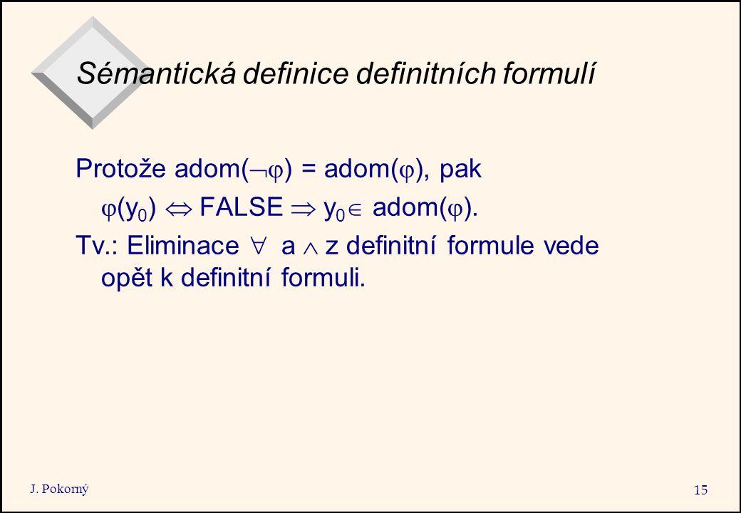 J. Pokorný 15 Sémantická definice definitních formulí Protože adom(  ) = adom(  ), pak  (y 0 )  FALSE  y 0  adom(  ). Tv.: Eliminace  a