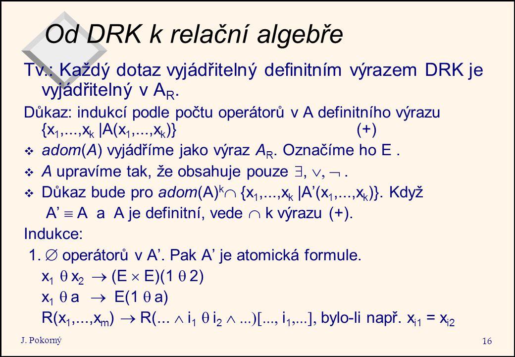 J. Pokorný 16 Od DRK k relační algebře Tv.: Každý dotaz vyjádřitelný definitním výrazem DRK je vyjádřitelný v A R. Důkaz: indukcí podle počtu operátor