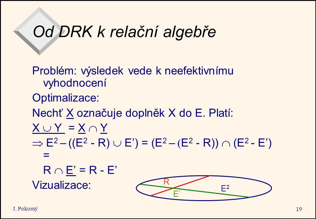 J. Pokorný 19 Od DRK k relační algebře Problém: výsledek vede k neefektivnímu vyhodnocení Optimalizace: Nechť X označuje doplněk X do E. Platí: X  Y