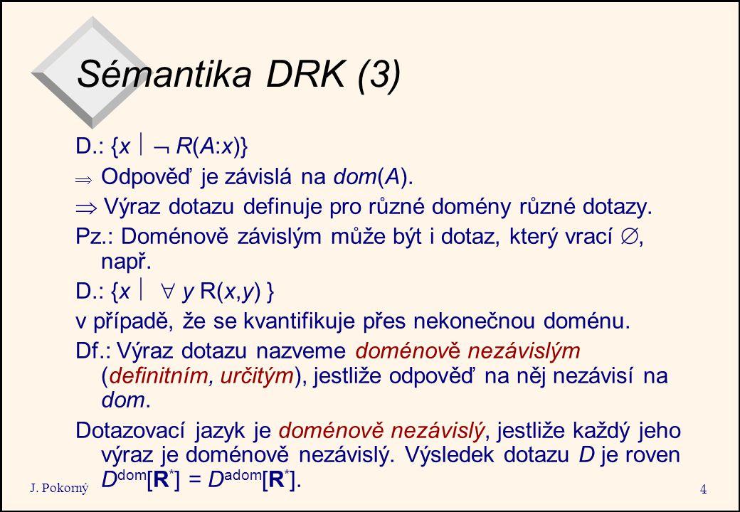 J. Pokorný 4 Sémantika DRK (3) D.: {x   R(A:x)}  Odpověď je závislá na dom(A).