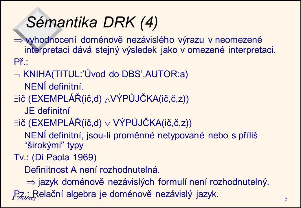 J. Pokorný 5 Sémantika DRK (4)  vyhodnocení doménově nezávislého výrazu v neomezené interpretaci dává stejný výsledek jako v omezené interpretaci. Př