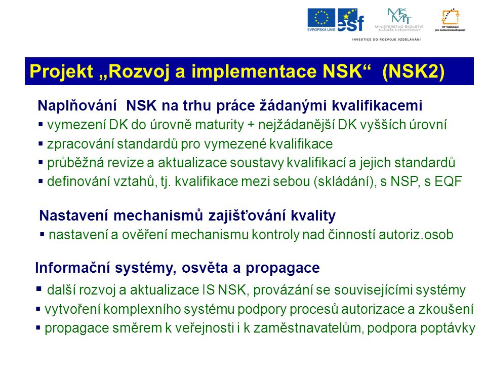 """Projekt """"Rozvoj a implementace NSK (NSK2) Naplňování NSK na trhu práce žádanými kvalifikacemi  vymezení DK do úrovně maturity + nejžádanější DK vyšších úrovní  zpracování standardů pro vymezené kvalifikace  průběžná revize a aktualizace soustavy kvalifikací a jejich standardů  definování vztahů, tj."""