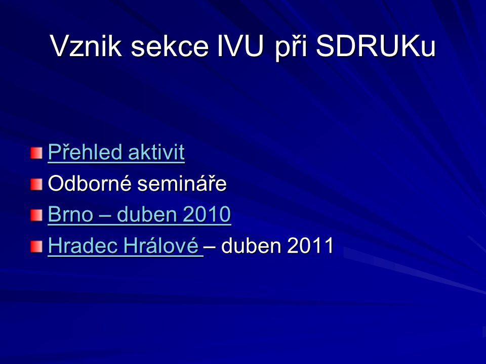 Vznik sekce IVU při SDRUKu Přehled aktivit Přehled aktivit Odborné semináře Brno – duben 2010 Brno – duben 2010 Hradec Hrálové Hradec Hrálové – duben 2011 Hradec Hrálové