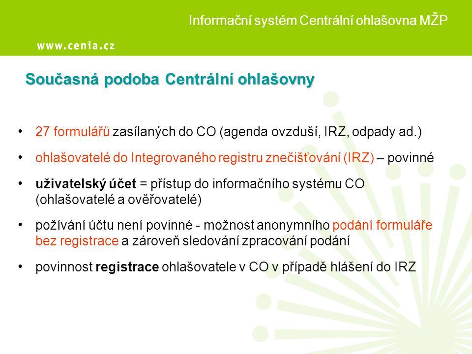 Příjem a distribuce hlášení Forma: a) elektronická (XML, TXT, DOC, XLS, HTML, HTM, PDF, JPG, RTF) b) listinná (převedení na PDF skenováním a uložení do systému) • zpracované hlášení vloženo do elektronického účtu ohlašovatele a ověřovatele • systémem vygenerováno Osvědčení o registraci hlášení (nahrazuje písemné potvrzení) • ohlašovatel upozorněn systémem e-podatelny, že hlášení bylo zaevidováno, a IS CO, že bylo zpracováno (v příloze připojeno Osvědčení) Informační systém Centrální ohlašovna MŽP