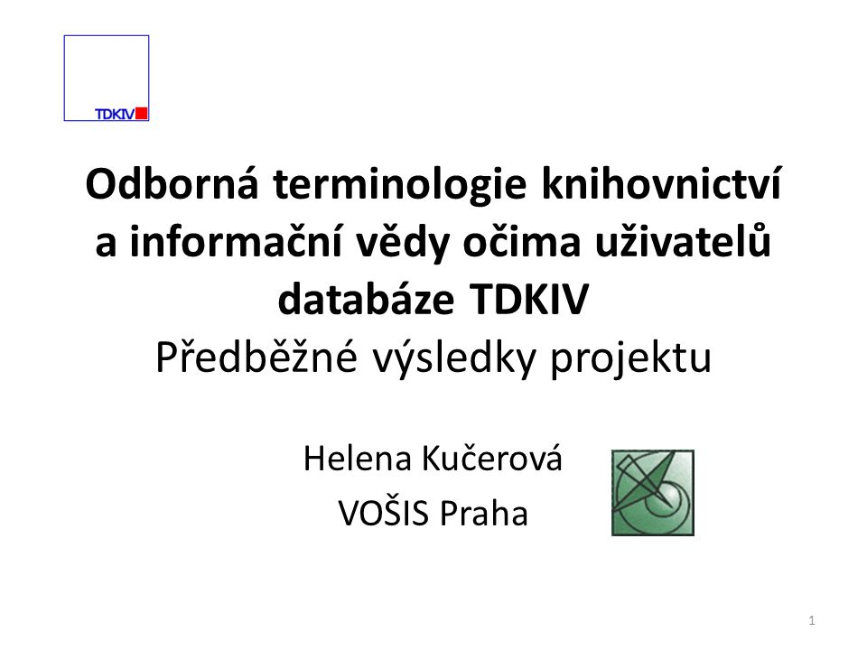Odborná terminologie knihovnictví a informační vědy očima uživatelů databáze TDKIV Předběžné výsledky projektu Helena Kučerová VOŠIS Praha 1
