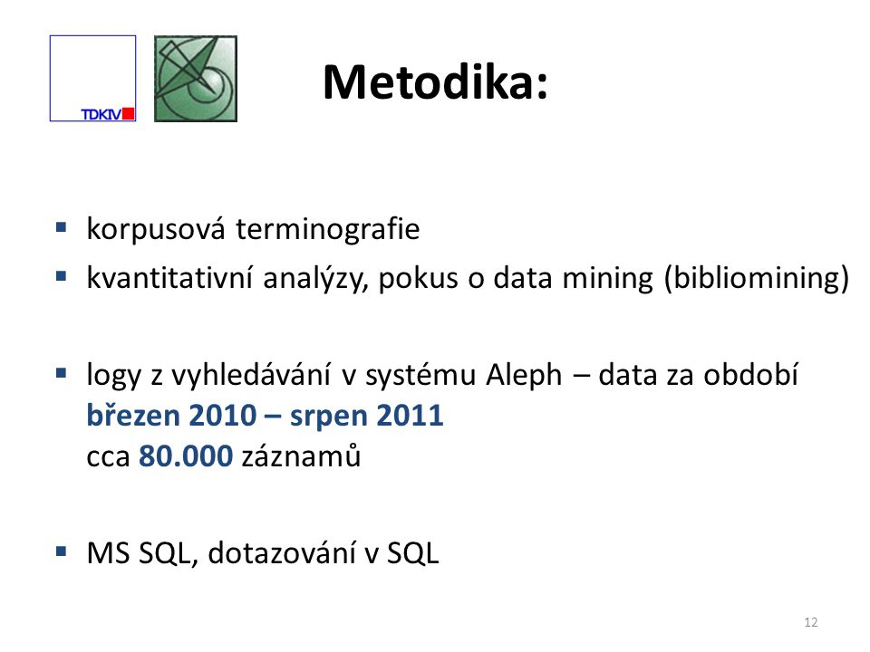Metodika: 12  korpusová terminografie  kvantitativní analýzy, pokus o data mining (bibliomining)  logy z vyhledávání v systému Aleph – data za období březen 2010 – srpen 2011 cca 80.000 záznamů  MS SQL, dotazování v SQL
