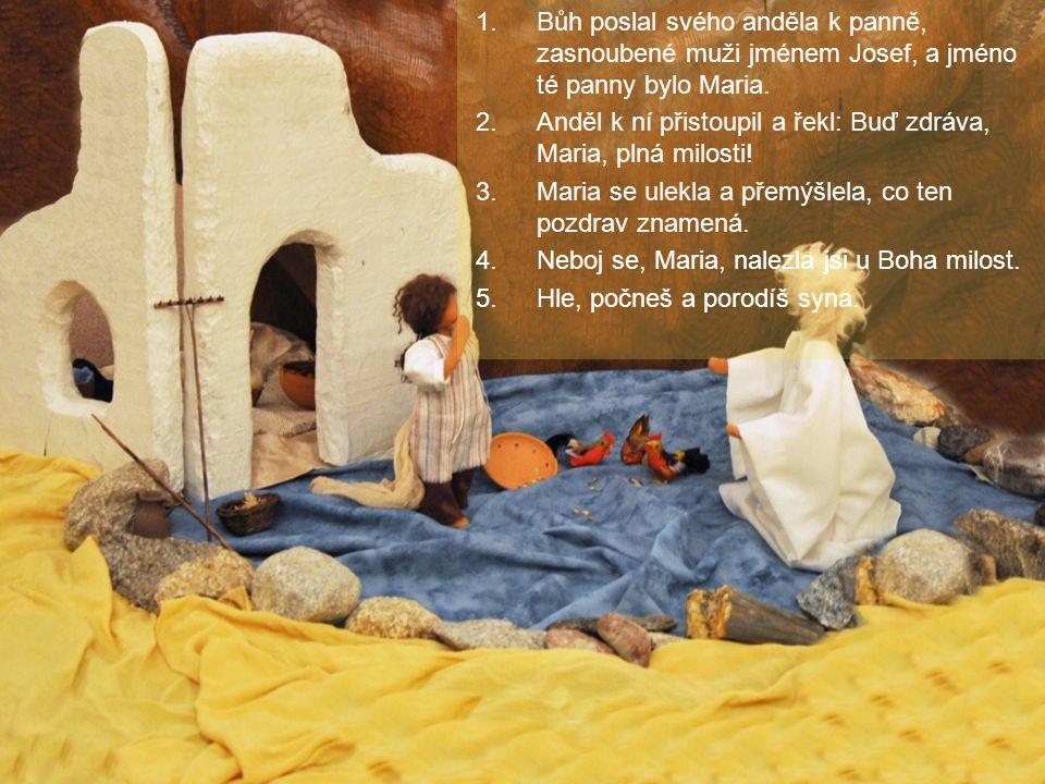 1.Bůh poslal svého anděla k panně, zasnoubené muži jménem Josef, a jméno té panny bylo Maria. 2.Anděl k ní přistoupil a řekl: Buď zdráva, Maria, plná