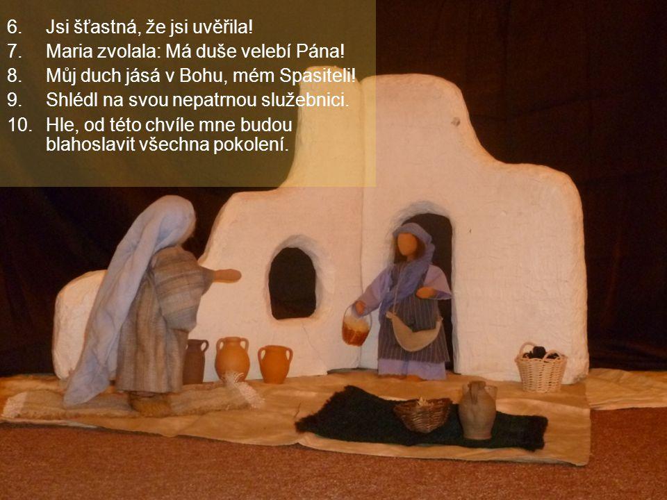 6.Jsi šťastná, že jsi uvěřila! 7.Maria zvolala: Má duše velebí Pána! 8. Můj duch jásá v Bohu, mém Spasiteli! 9. Shlédl na svou nepatrnou služebnici. 1