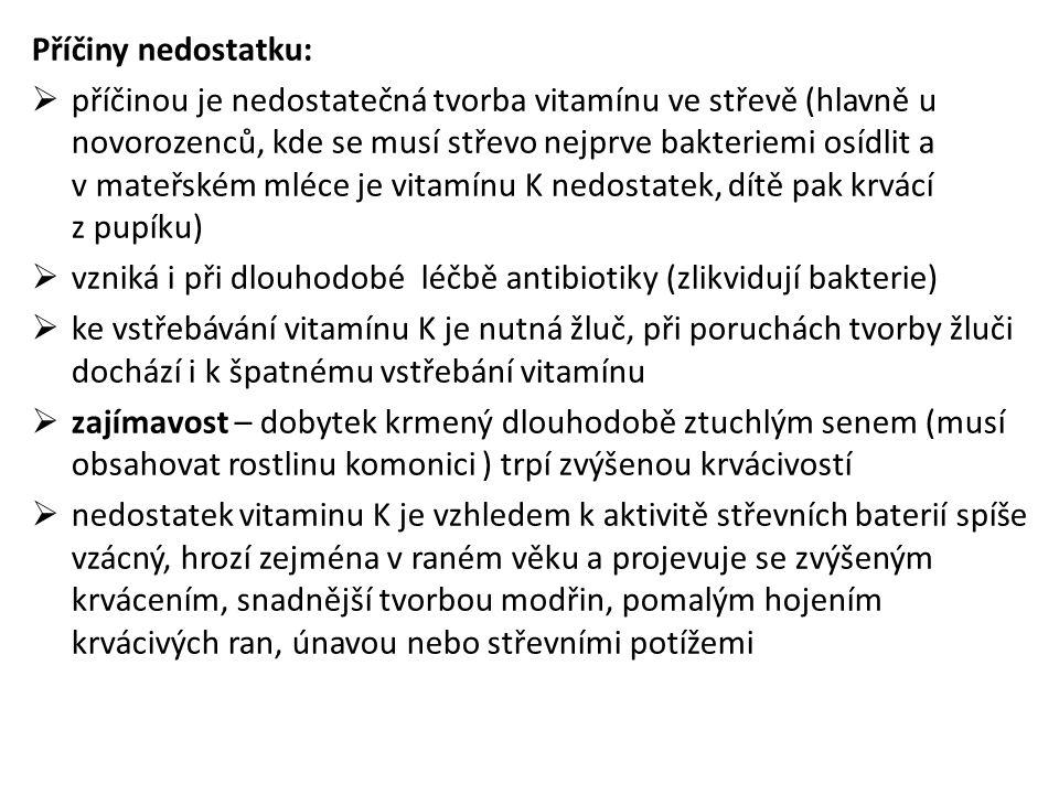 Příčiny nedostatku:  příčinou je nedostatečná tvorba vitamínu ve střevě (hlavně u novorozenců, kde se musí střevo nejprve bakteriemi osídlit a v mateřském mléce je vitamínu K nedostatek, dítě pak krvácí z pupíku)  vzniká i při dlouhodobé léčbě antibiotiky (zlikvidují bakterie)  ke vstřebávání vitamínu K je nutná žluč, při poruchách tvorby žluči dochází i k špatnému vstřebání vitamínu  zajímavost – dobytek krmený dlouhodobě ztuchlým senem (musí obsahovat rostlinu komonici ) trpí zvýšenou krvácivostí  nedostatek vitaminu K je vzhledem k aktivitě střevních baterií spíše vzácný, hrozí zejména v raném věku a projevuje se zvýšeným krvácením, snadnější tvorbou modřin, pomalým hojením krvácivých ran, únavou nebo střevními potížemi