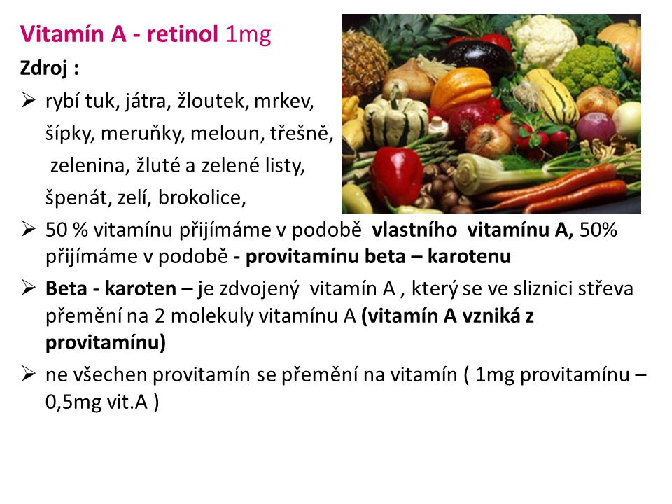 Vitamín A - retinol 1mg Zdroj :  rybí tuk, játra, žloutek, mrkev, šípky, meruňky, meloun, třešně, zelenina, žluté a zelené listy, špenát, zelí, brokolice,  50 % vitamínu přijímáme v podobě vlastního vitamínu A, 50% přijímáme v podobě - provitamínu beta – karotenu  Beta - karoten – je zdvojený vitamín A, který se ve sliznici střeva přemění na 2 molekuly vitamínu A (vitamín A vzniká z provitamínu)  ne všechen provitamín se přemění na vitamín ( 1mg provitamínu – 0,5mg vit.A )
