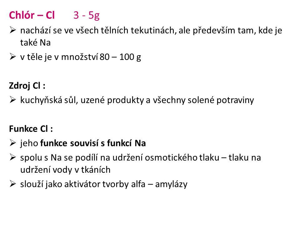 Chlór – Cl 3 - 5g  nachází se ve všech tělních tekutinách, ale především tam, kde je také Na  v těle je v množství 80 – 100 g Zdroj Cl :  kuchyňská