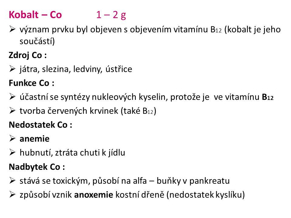 Kobalt – Co 1 – 2 g  význam prvku byl objeven s objevením vitamínu B 12 (kobalt je jeho součástí) Zdroj Co :  játra, slezina, ledviny, ústřice Funkc