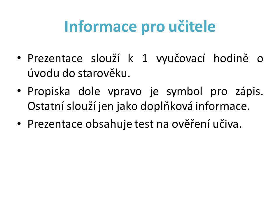 Informace pro učitele • Prezentace slouží k 1 vyučovací hodině o úvodu do starověku. • Propiska dole vpravo je symbol pro zápis. Ostatní slouží jen ja