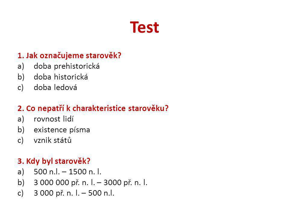 Test 1. Jak označujeme starověk? a)doba prehistorická b)doba historická c)doba ledová 2. Co nepatří k charakteristice starověku? a)rovnost lidí b)exis