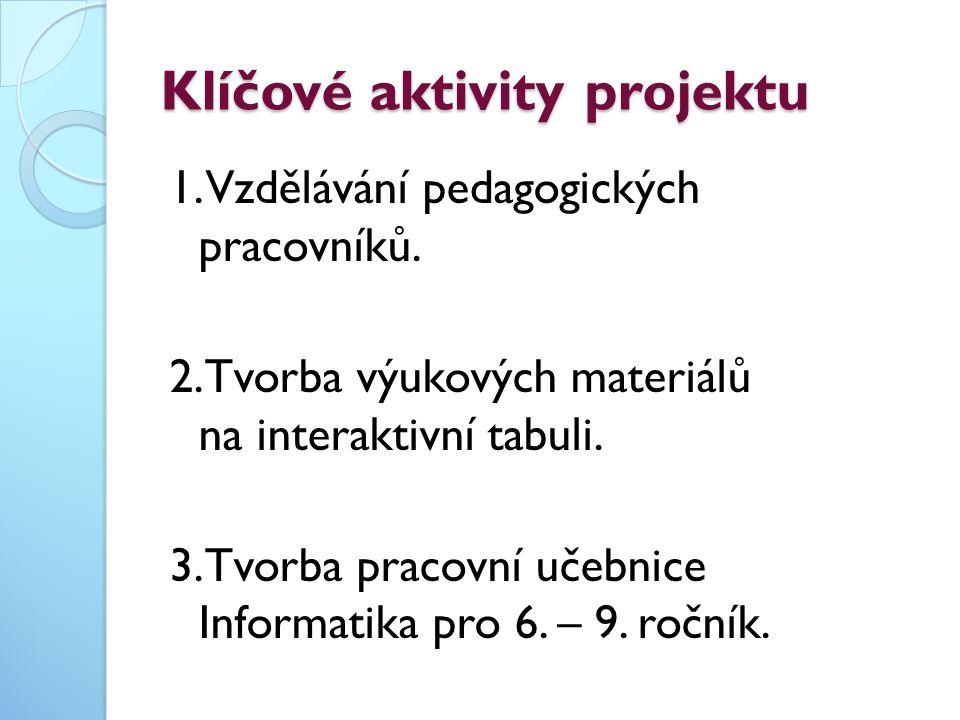 Klíčové aktivity projektu 1. Vzdělávání pedagogických pracovníků. 2.Tvorba výukových materiálů na interaktivní tabuli. 3.Tvorba pracovní učebnice Info