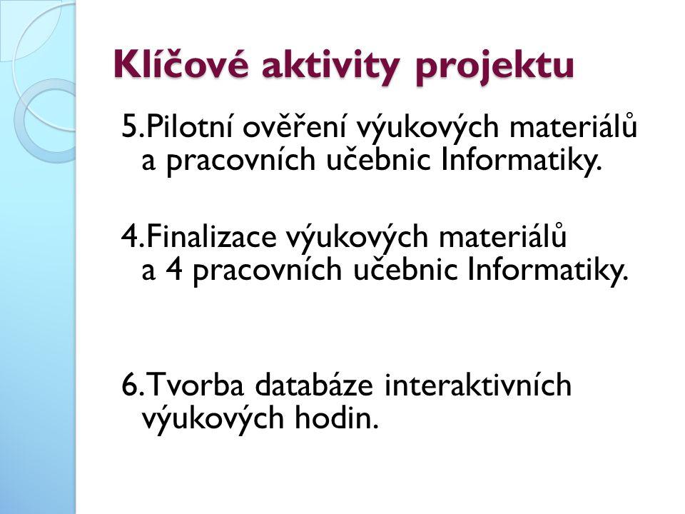 Klíčové aktivity projektu 5.Pilotní ověření výukových materiálů a pracovních učebnic Informatiky. 4.Finalizace výukových materiálů a 4 pracovních učeb