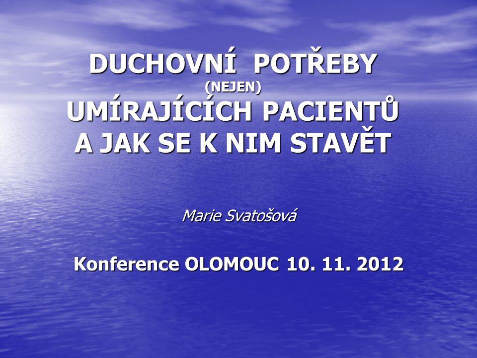 DUCHOVNÍ POTŘEBY (NEJEN) UMÍRAJÍCÍCH PACIENTŮ A JAK SE K NIM STAVĚT Marie Svatošová Konference OLOMOUC 10. 11. 2012