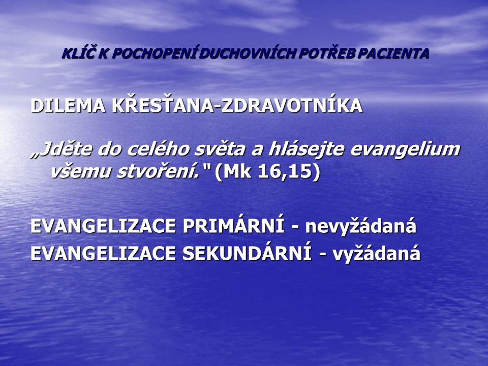 """KLÍČ K POCHOPENÍ DUCHOVNÍCH POTŘEB PACIENTA DILEMA KŘESŤANA-ZDRAVOTNÍKA """"Jděte do celého světa a hlásejte evangelium všemu stvoření."""" (Mk 16,15) EVANG"""