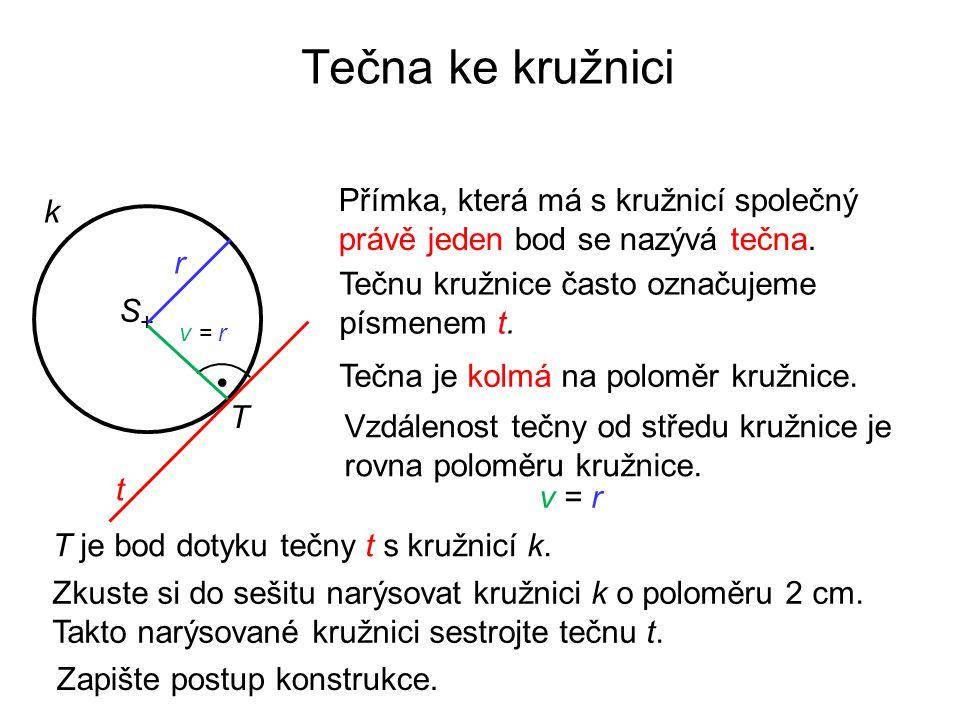 Tečna ke kružnici t k Přímka, která má s kružnicí společný právě jeden bod se nazývá tečna. Tečnu kružnice často označujeme písmenem t. + S Vzdálenost