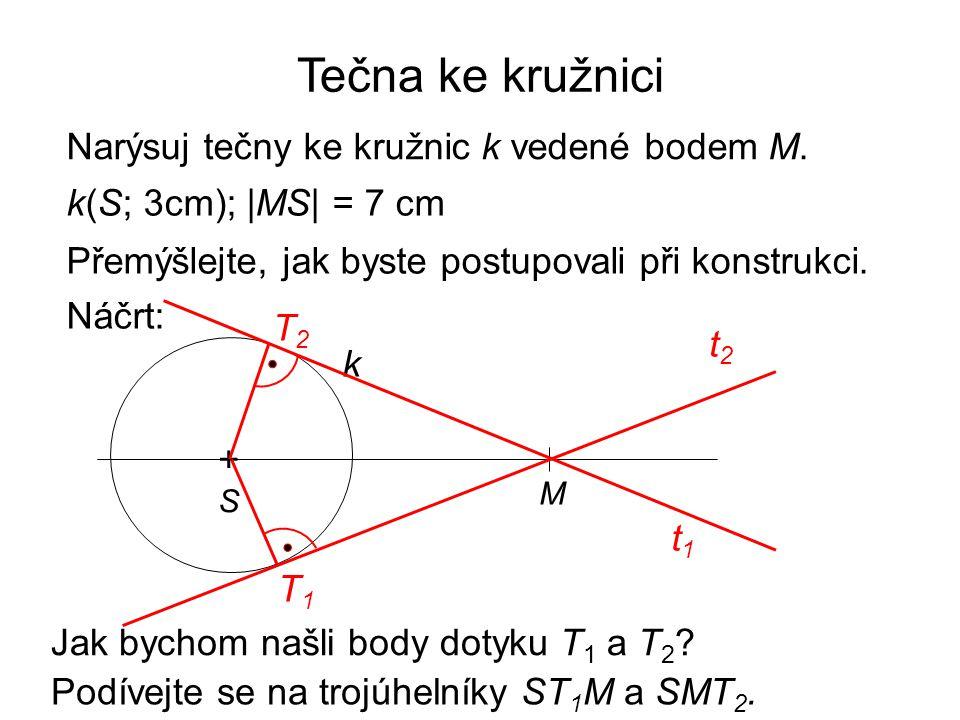 Tečna ke kružnici Narýsuj tečny ke kružnic k vedené bodem M. k(S; 3cm); |MS| = 7 cm Přemýšlejte, jak byste postupovali při konstrukci. Náčrt: +S+S k M