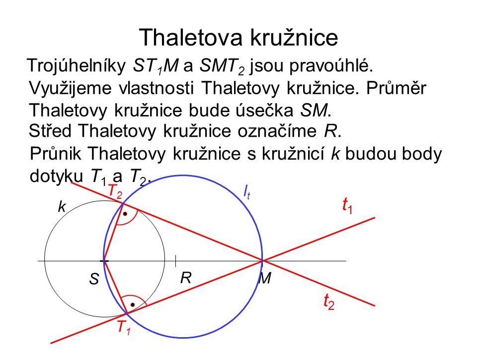 Thaletova kružnice + k M R t2t2 T1T1 T2T2 t1t1 Trojúhelníky ST 1 M a SMT 2 jsou pravoúhlé. Využijeme vlastnosti Thaletovy kružnice. Průměr Thaletovy k