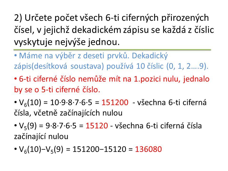 2) Určete počet všech 6-ti ciferných přirozených čísel, v jejichž dekadickém zápisu se každá z číslic vyskytuje nejvýše jednou. • Máme na výběr z dese