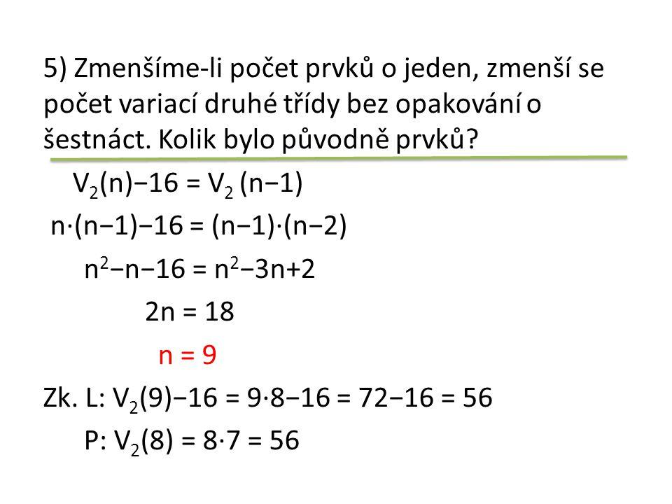 5) Zmenšíme-li počet prvků o jeden, zmenší se počet variací druhé třídy bez opakování o šestnáct. Kolik bylo původně prvků? V 2 (n)−16 = V 2 (n−1) n·(