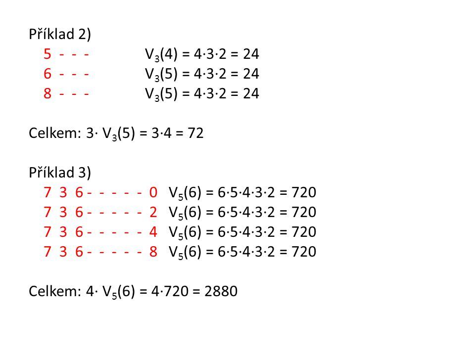 Příklad 2) 5 - - - V 3 (4) = 4·3·2 = 24 6 - - - V 3 (5) = 4·3·2 = 24 8 - - - V 3 (5) = 4·3·2 = 24 Celkem: 3· V 3 (5) = 3·4 = 72 Příklad 3) 7 3 6 - - -