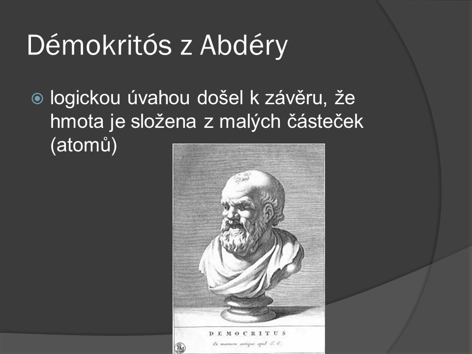 Démokritós z Abdéry  logickou úvahou došel k závěru, že hmota je složena z malých částeček (atomů)