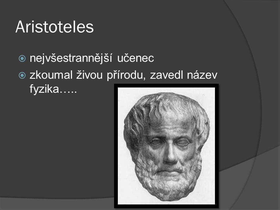 Aristoteles  nejvšestrannější učenec  zkoumal živou přírodu, zavedl název fyzika…..