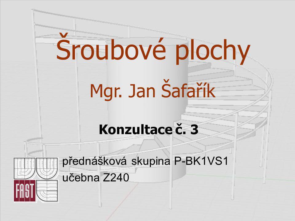 Šroubové plochy Mgr. Jan Šafařík Konzultace č. 3 přednášková skupina P-BK1VS1 učebna Z240