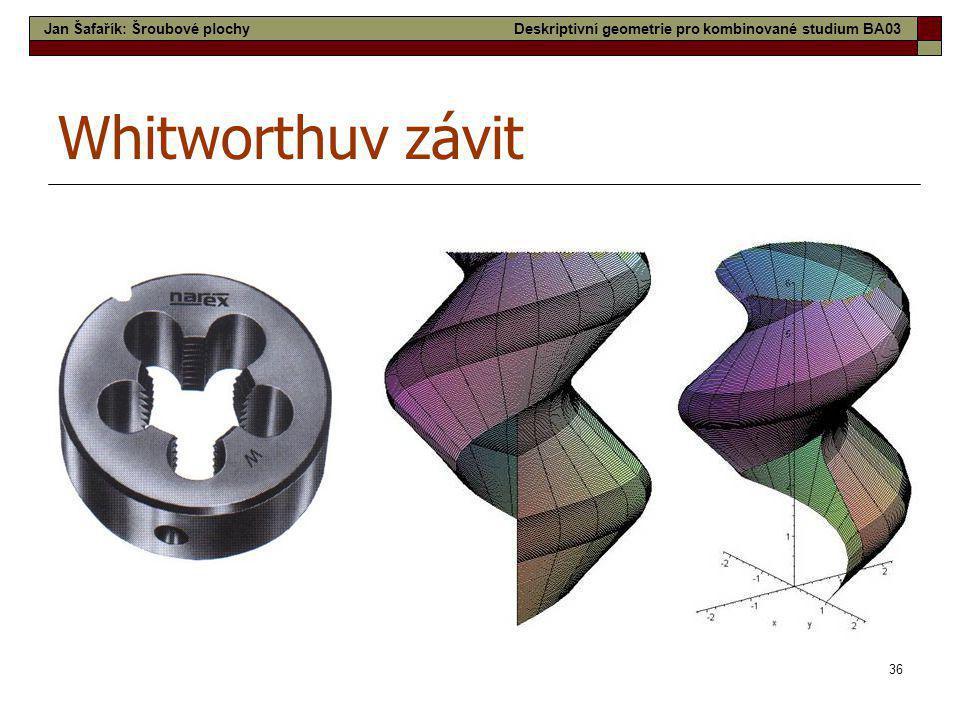 36 Whitworthuv závit Jan Šafařík: Šroubové plochyDeskriptivní geometrie pro kombinované studium BA03
