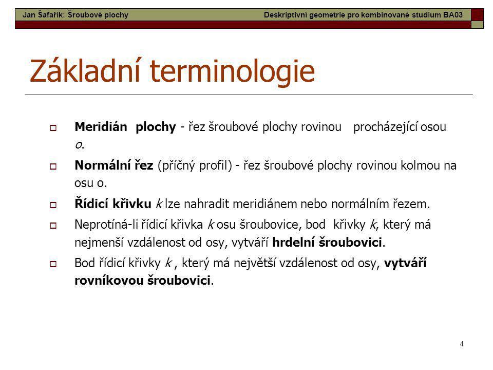 4 Základní terminologie  Meridián plochy - řez šroubové plochy rovinou procházející osou o.  Normální řez (příčný profil) - řez šroubové plochy rovi