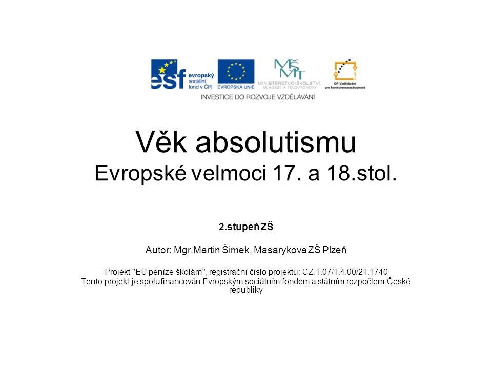 Věk absolutismu Evropské velmoci 17. a 18.stol. 2.stupeň ZŠ Autor: Mgr.Martin Šimek, Masarykova ZŠ Plzeň Projekt