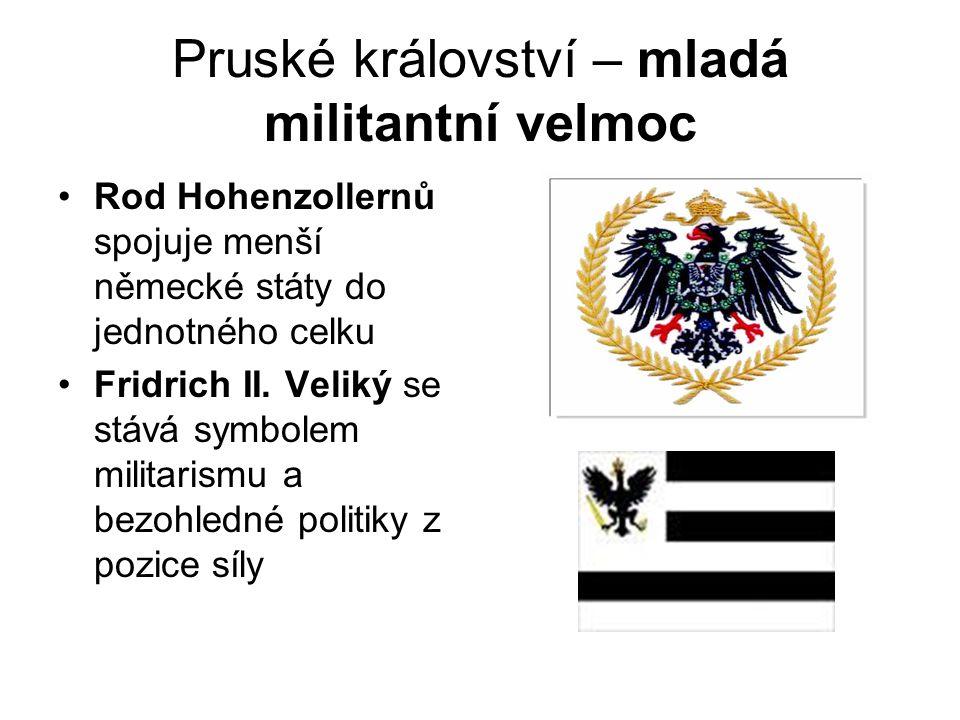 Pruské království – mladá militantní velmoc •Rod Hohenzollernů spojuje menší německé státy do jednotného celku •Fridrich II. Veliký se stává symbolem