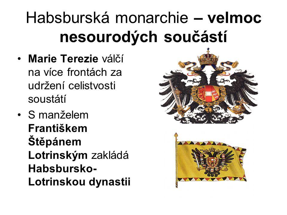 Habsburská monarchie – velmoc nesourodých součástí •Marie Terezie válčí na více frontách za udržení celistvosti soustátí •S manželem Františkem Štěpán