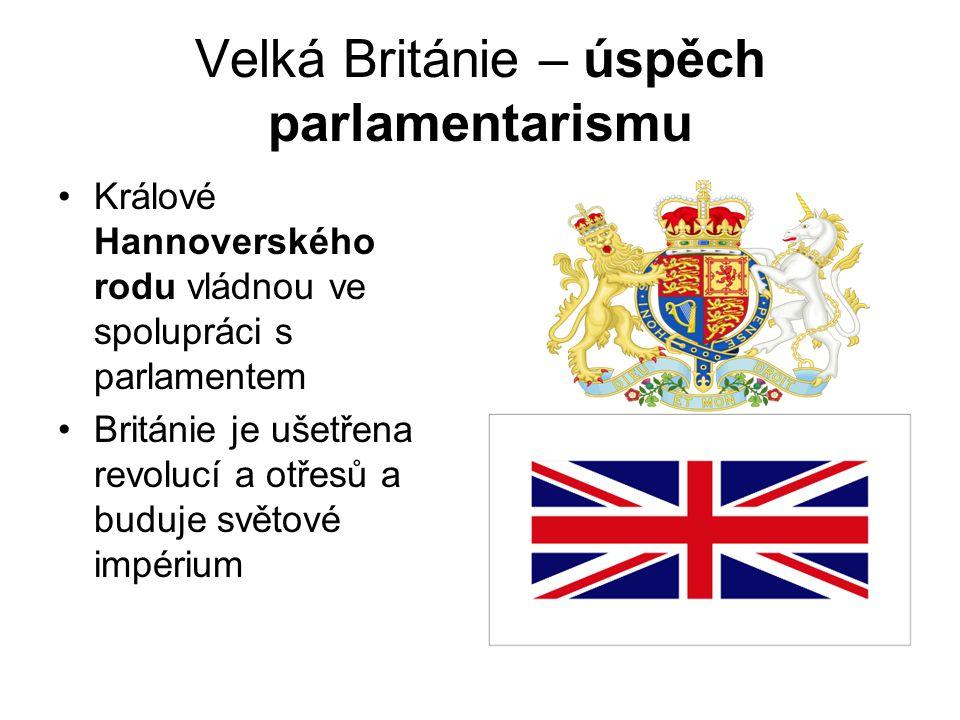 Velká Británie – úspěch parlamentarismu •Králové Hannoverského rodu vládnou ve spolupráci s parlamentem •Británie je ušetřena revolucí a otřesů a budu